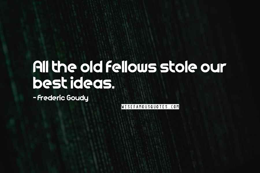 Frederic Goudy quotes: All the old fellows stole our best ideas.