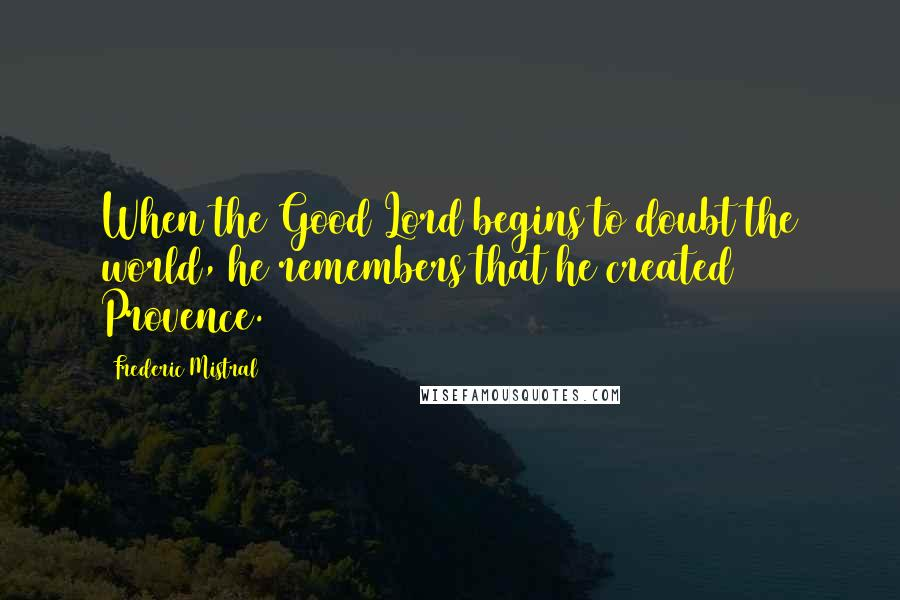 Frederic Mistral quotes: When the Good Lord begins to doubt the world, he remembers that he created Provence.