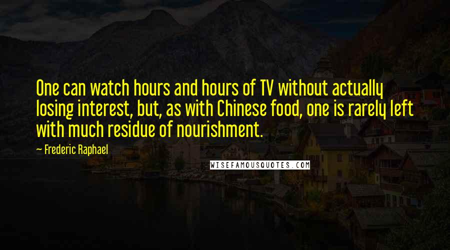 Frederic Raphael quotes: One can watch hours and hours of TV without actually losing interest, but, as with Chinese food, one is rarely left with much residue of nourishment.