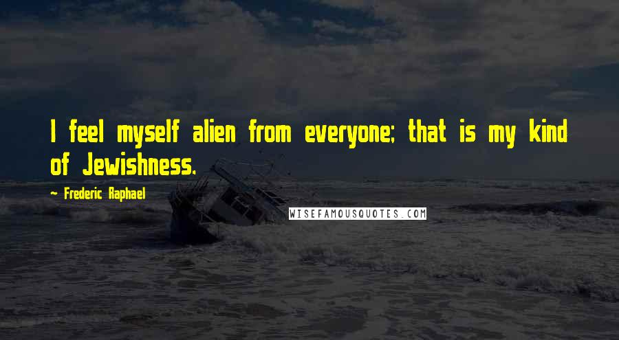 Frederic Raphael quotes: I feel myself alien from everyone; that is my kind of Jewishness.