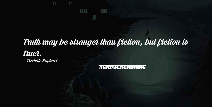 Frederic Raphael quotes: Truth may be stranger than fiction, but fiction is truer.