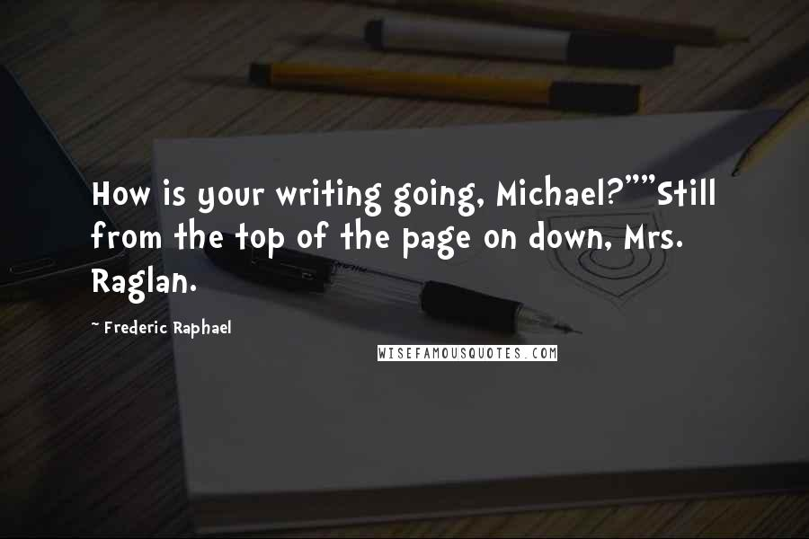 "Frederic Raphael quotes: How is your writing going, Michael?""""Still from the top of the page on down, Mrs. Raglan."