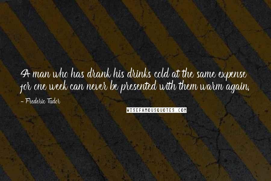 Frederic Tudor quotes: A man who has drank his drinks cold at the same expense for one week can never be presented with them warm again.