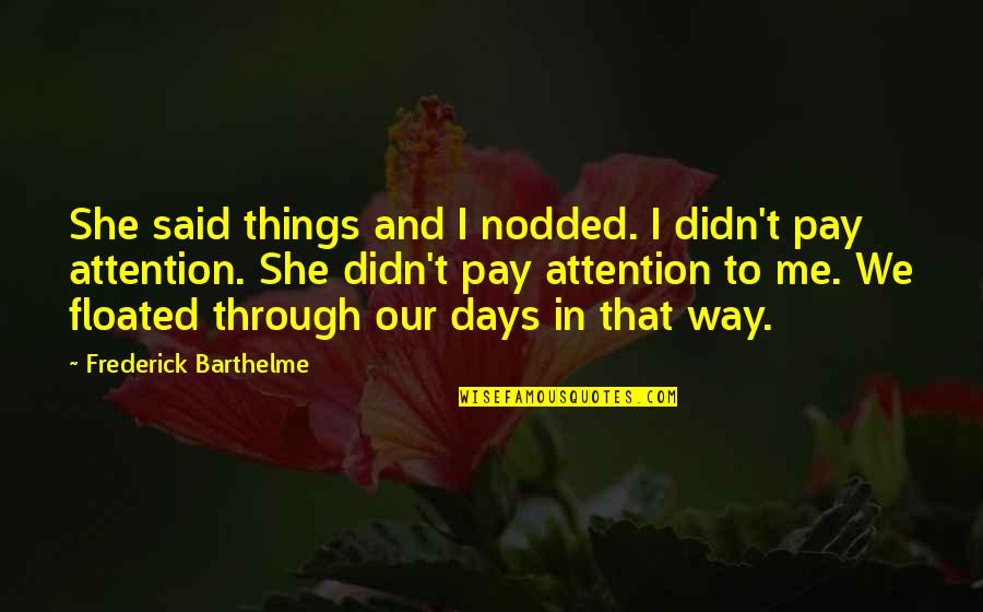 Frederick Barthelme Quotes By Frederick Barthelme: She said things and I nodded. I didn't
