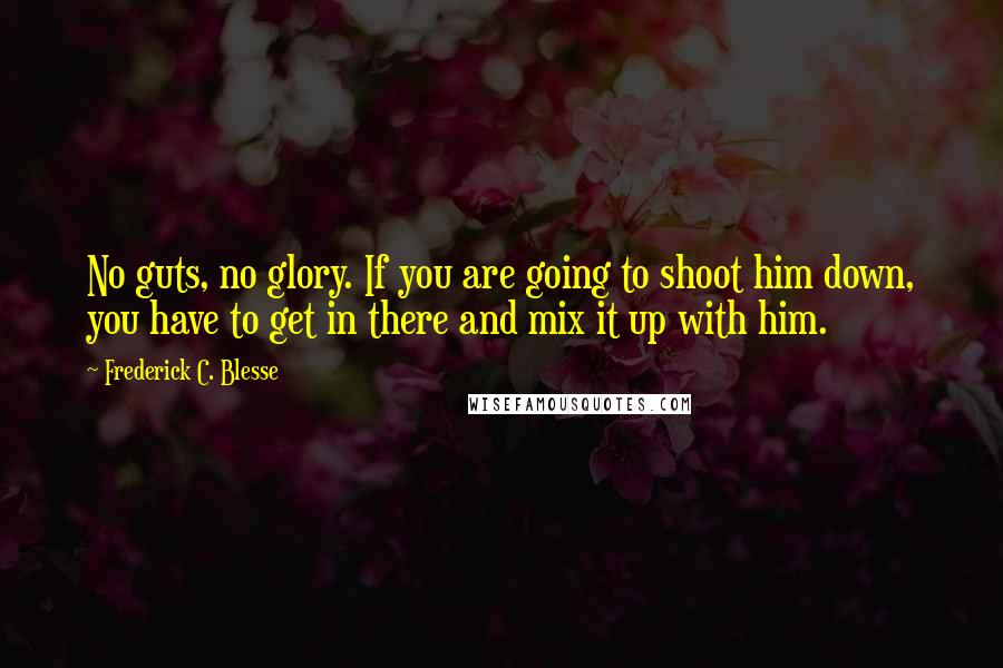 Frederick C. Blesse quotes: No guts, no glory. If you are going to shoot him down, you have to get in there and mix it up with him.