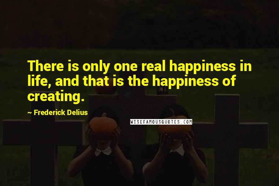 Frederick Delius quotes: There is only one real happiness in life, and that is the happiness of creating.