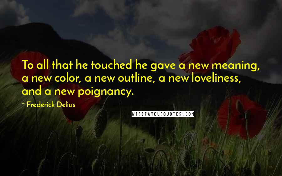 Frederick Delius quotes: To all that he touched he gave a new meaning, a new color, a new outline, a new loveliness, and a new poignancy.
