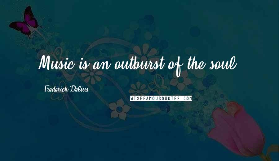 Frederick Delius quotes: Music is an outburst of the soul.