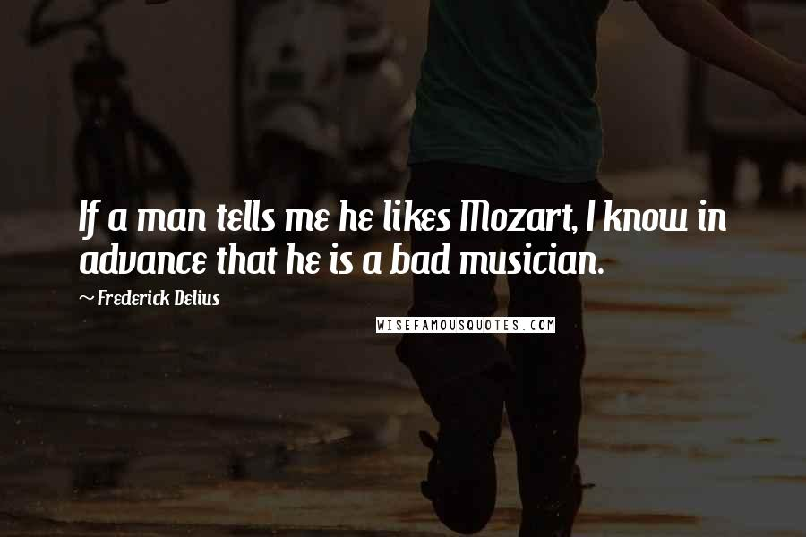 Frederick Delius quotes: If a man tells me he likes Mozart, I know in advance that he is a bad musician.