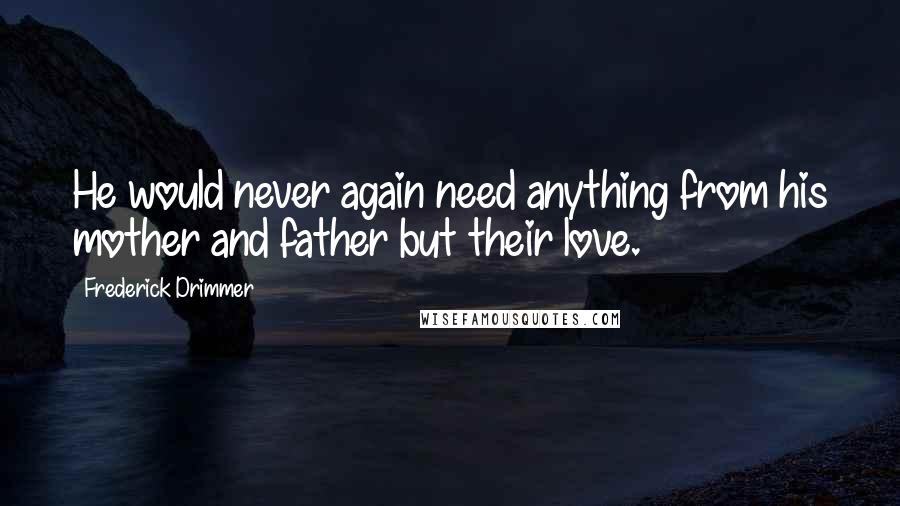 Frederick Drimmer quotes: He would never again need anything from his mother and father but their love.