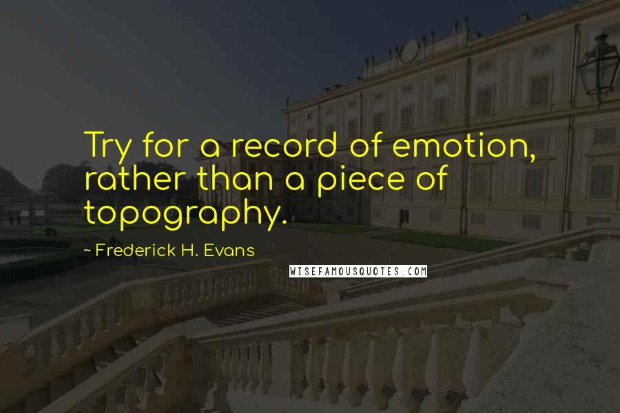 Frederick H. Evans quotes: Try for a record of emotion, rather than a piece of topography.