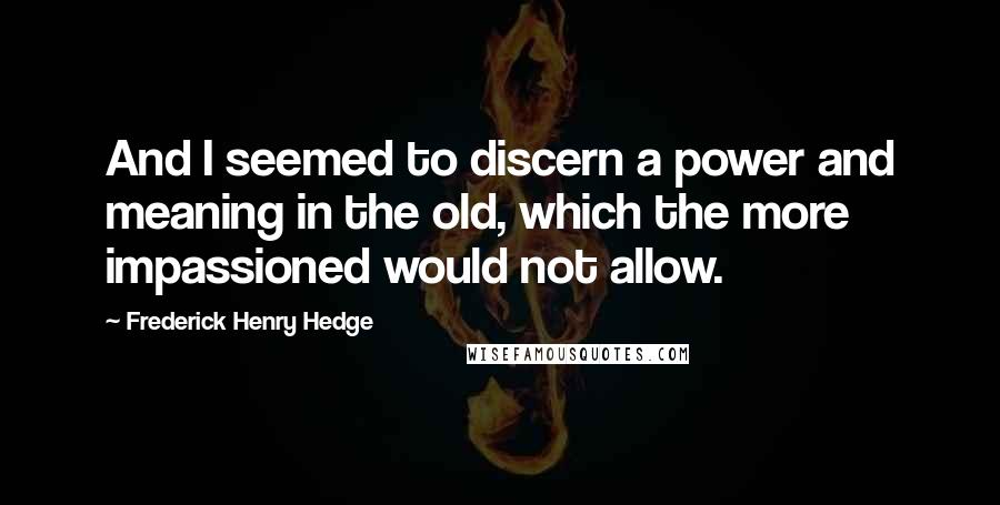 Frederick Henry Hedge quotes: And I seemed to discern a power and meaning in the old, which the more impassioned would not allow.