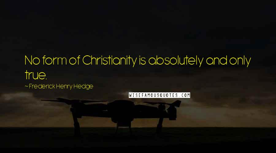 Frederick Henry Hedge quotes: No form of Christianity is absolutely and only true.