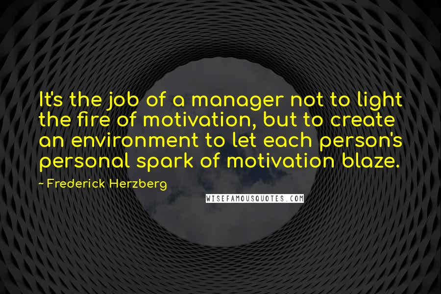 Frederick Herzberg quotes: It's the job of a manager not to light the fire of motivation, but to create an environment to let each person's personal spark of motivation blaze.
