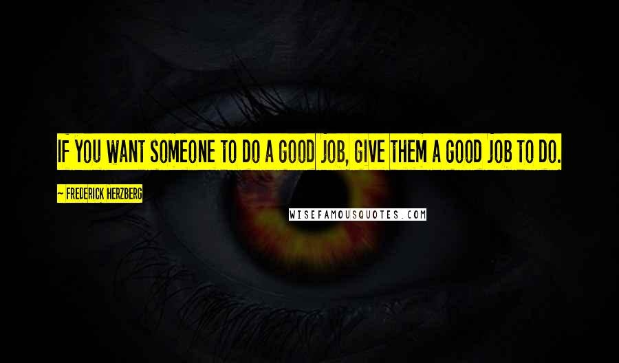 Frederick Herzberg quotes: If you want someone to do a good job, give them a good job to do.