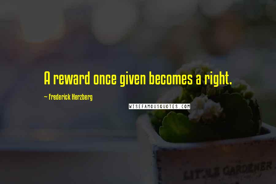 Frederick Herzberg quotes: A reward once given becomes a right.