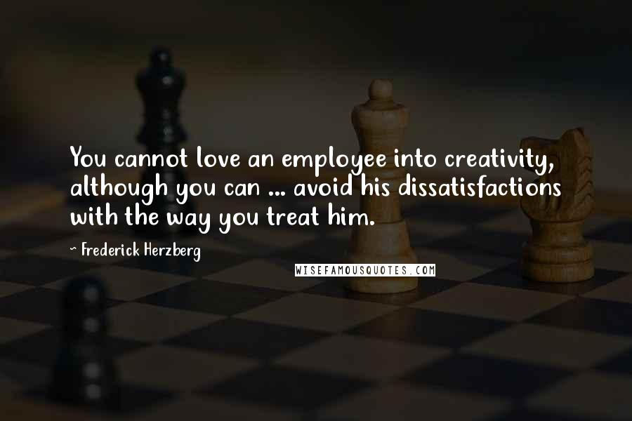 Frederick Herzberg quotes: You cannot love an employee into creativity, although you can ... avoid his dissatisfactions with the way you treat him.