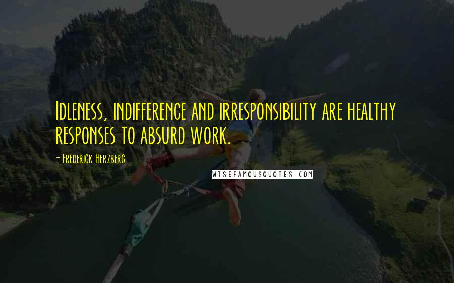 Frederick Herzberg quotes: Idleness, indifference and irresponsibility are healthy responses to absurd work.