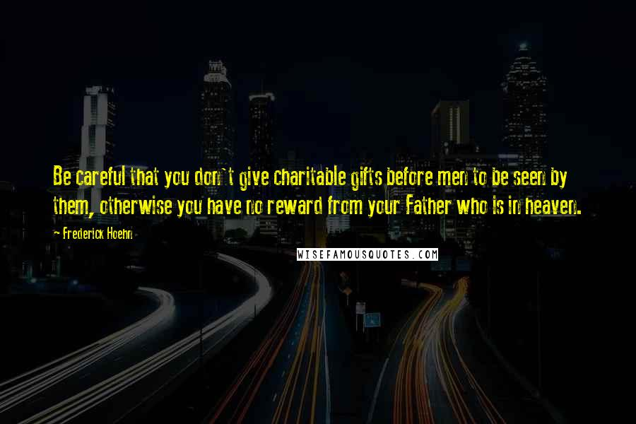 Frederick Hoehn quotes: Be careful that you don't give charitable gifts before men to be seen by them, otherwise you have no reward from your Father who is in heaven.