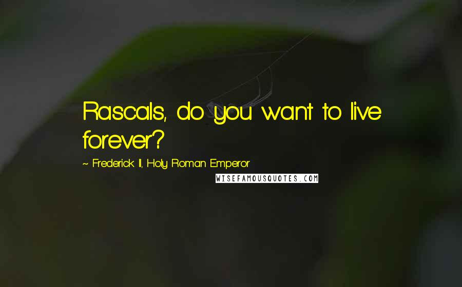 Frederick II, Holy Roman Emperor quotes: Rascals, do you want to live forever?