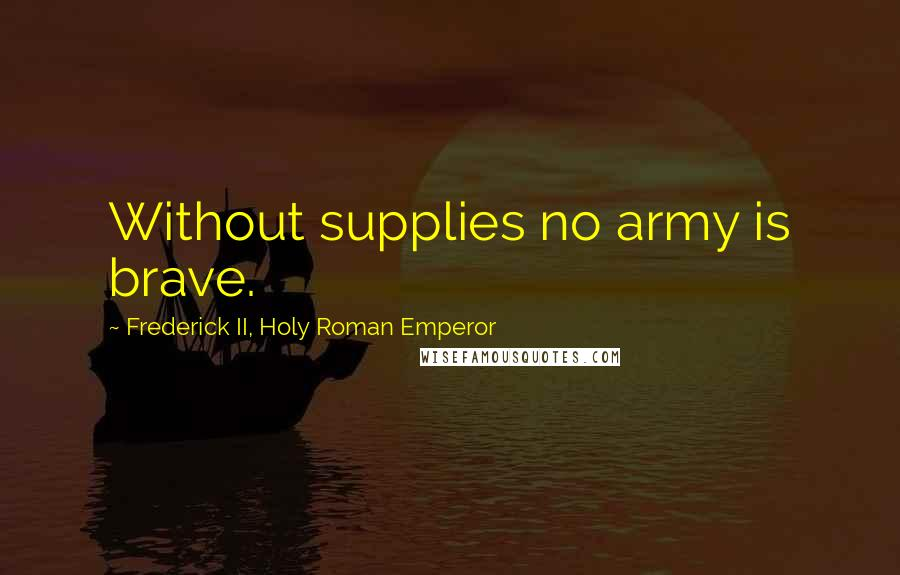 Frederick II, Holy Roman Emperor quotes: Without supplies no army is brave.