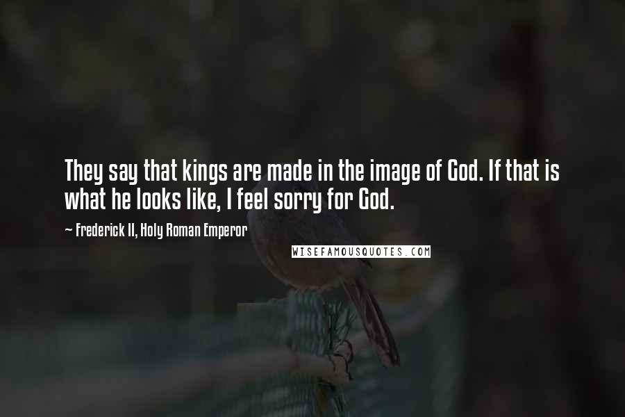 Frederick II, Holy Roman Emperor quotes: They say that kings are made in the image of God. If that is what he looks like, I feel sorry for God.