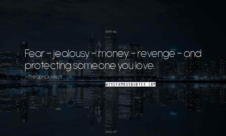 Frederick Knott quotes: Fear - jealousy - money - revenge - and protecting someone you love.