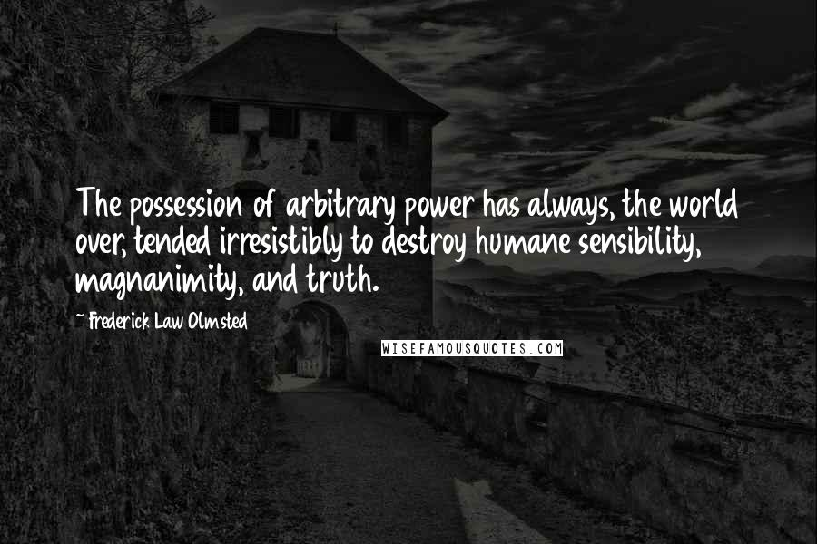Frederick Law Olmsted quotes: The possession of arbitrary power has always, the world over, tended irresistibly to destroy humane sensibility, magnanimity, and truth.