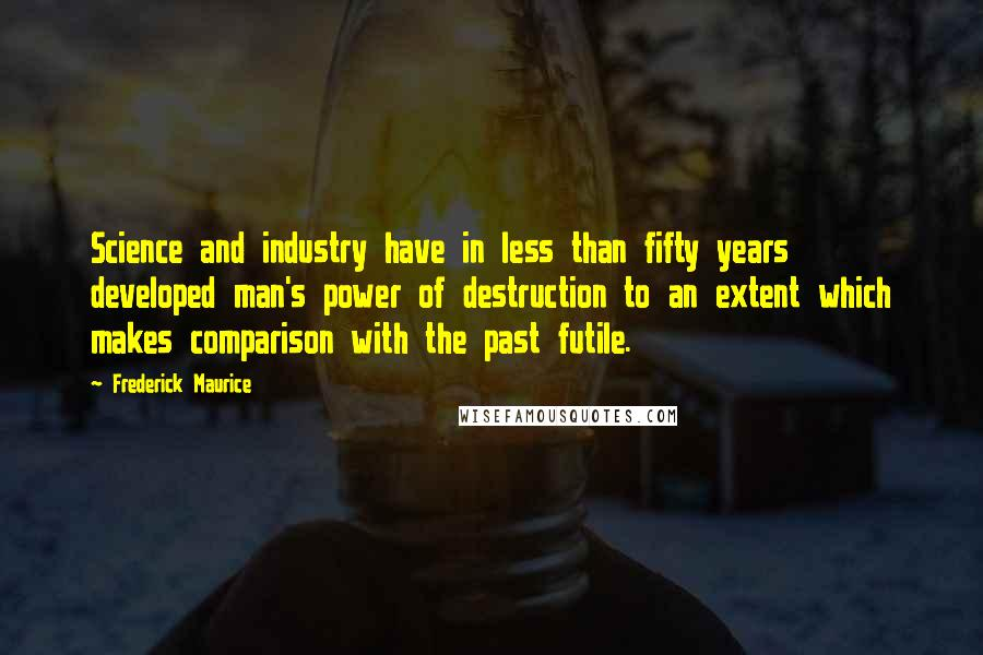 Frederick Maurice quotes: Science and industry have in less than fifty years developed man's power of destruction to an extent which makes comparison with the past futile.