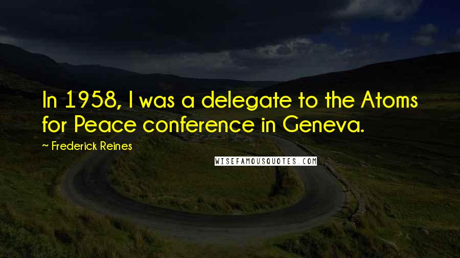 Frederick Reines quotes: In 1958, I was a delegate to the Atoms for Peace conference in Geneva.
