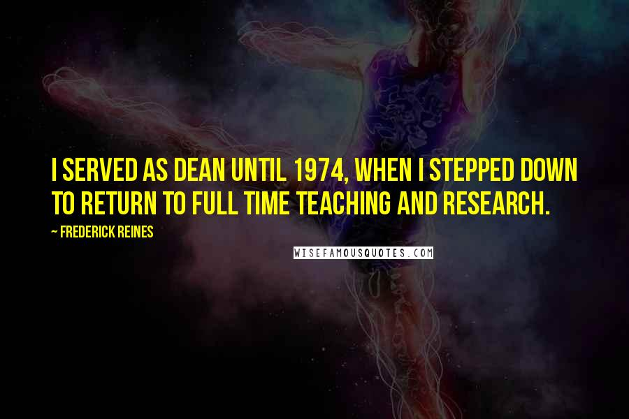 Frederick Reines quotes: I served as Dean until 1974, when I stepped down to return to full time teaching and research.