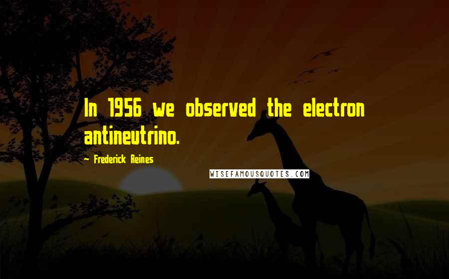 Frederick Reines quotes: In 1956 we observed the electron antineutrino.