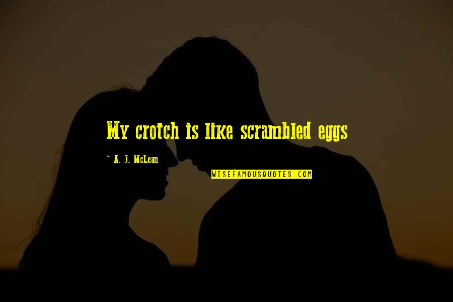 Frederick Sanger Quotes By A. J. McLean: My crotch is like scrambled eggs