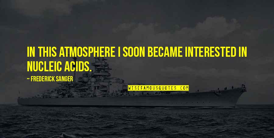 Frederick Sanger Quotes By Frederick Sanger: In this atmosphere I soon became interested in