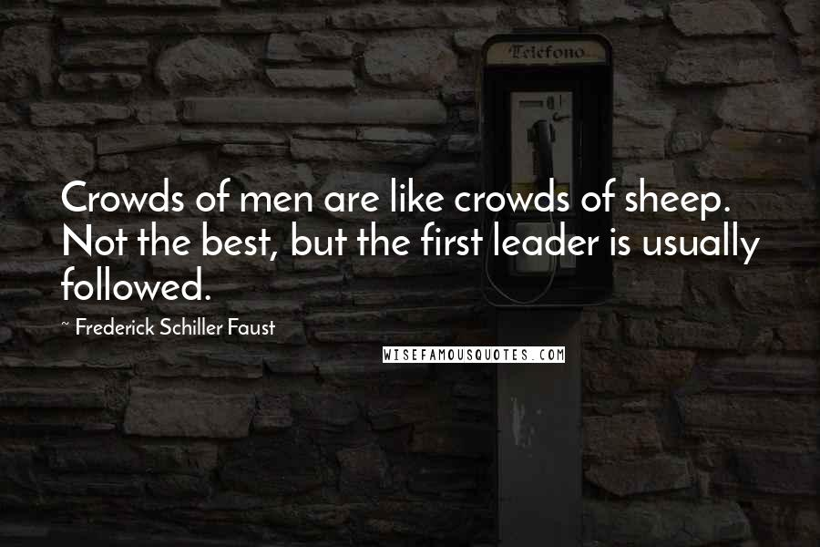 Frederick Schiller Faust quotes: Crowds of men are like crowds of sheep. Not the best, but the first leader is usually followed.