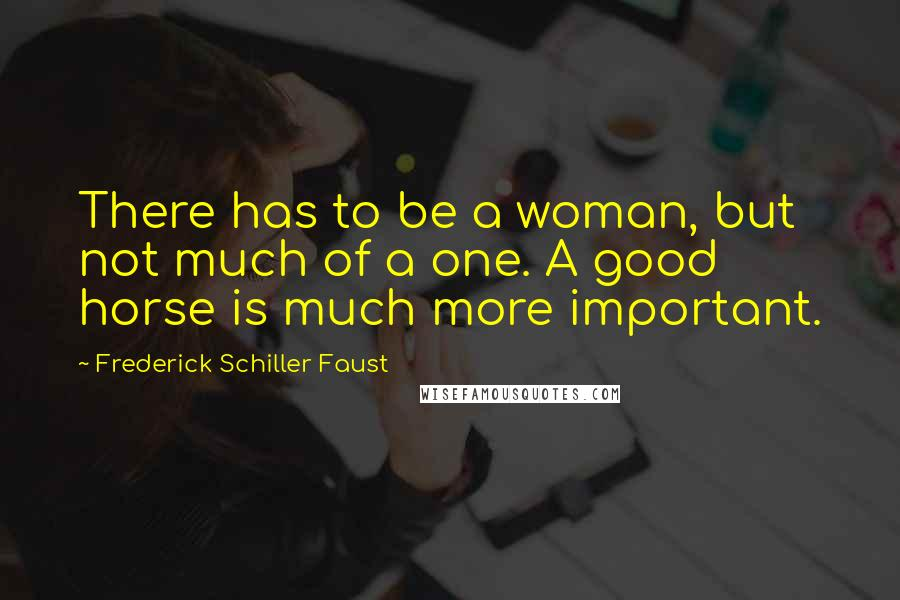 Frederick Schiller Faust quotes: There has to be a woman, but not much of a one. A good horse is much more important.
