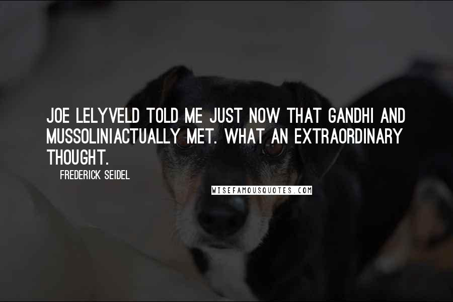 Frederick Seidel quotes: Joe Lelyveld told me just now that Gandhi and MussoliniActually met. What an extraordinary thought.