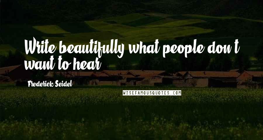 Frederick Seidel quotes: Write beautifully what people don't want to hear.