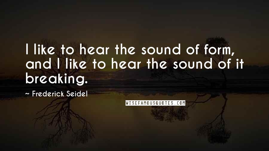 Frederick Seidel quotes: I like to hear the sound of form, and I like to hear the sound of it breaking.