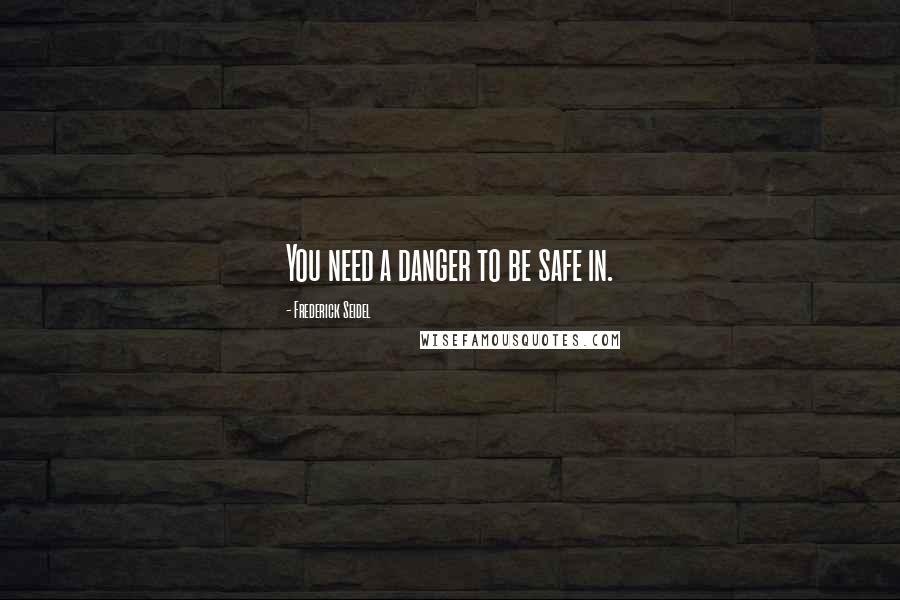 Frederick Seidel quotes: You need a danger to be safe in.