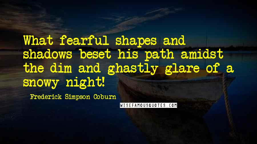 Frederick Simpson Coburn quotes: What fearful shapes and shadows beset his path amidst the dim and ghastly glare of a snowy night!
