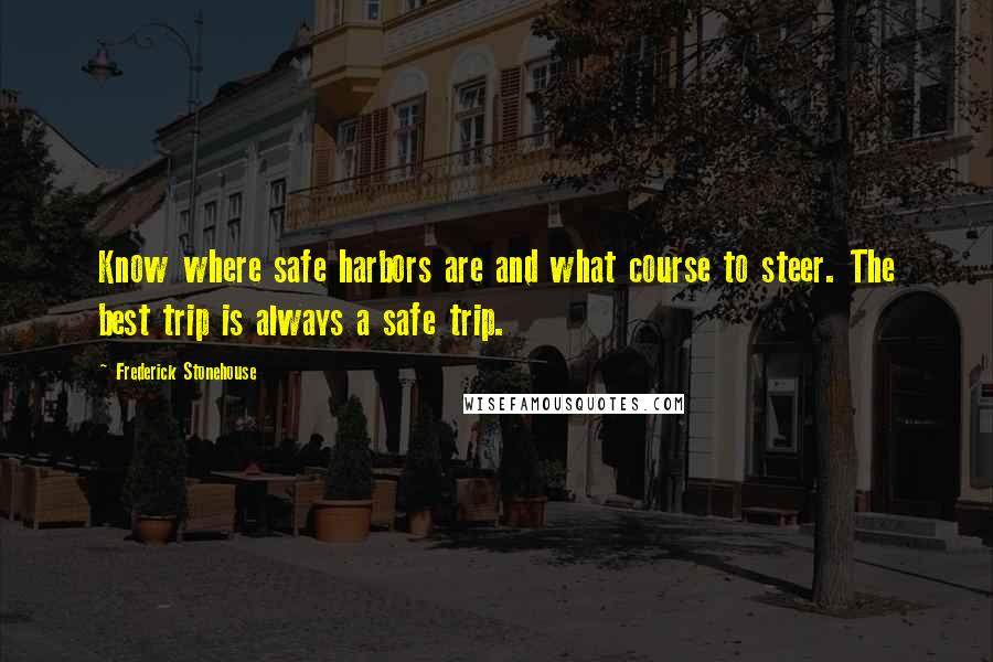 Frederick Stonehouse quotes: Know where safe harbors are and what course to steer. The best trip is always a safe trip.