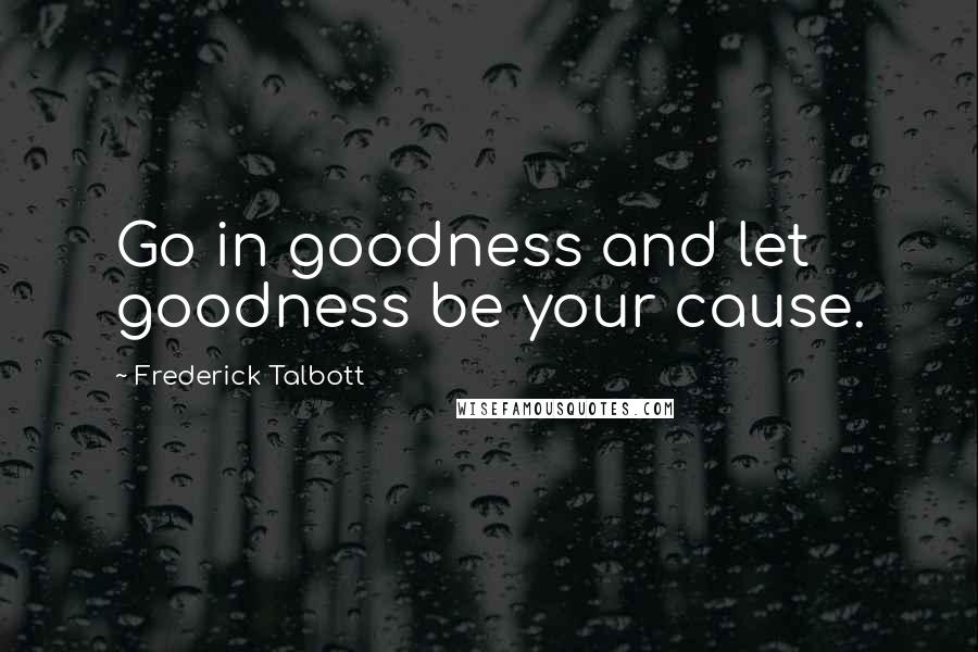 Frederick Talbott quotes: Go in goodness and let goodness be your cause.