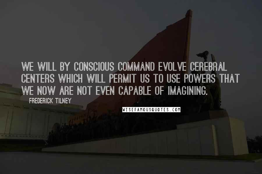 Frederick Tilney quotes: We will by conscious command evolve cerebral centers which will permit us to use powers that we now are not even capable of imagining.