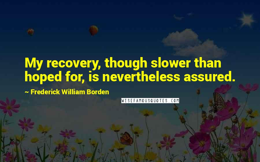 Frederick William Borden quotes: My recovery, though slower than hoped for, is nevertheless assured.