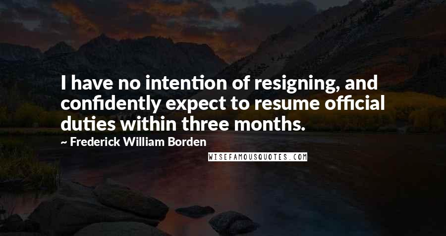 Frederick William Borden quotes: I have no intention of resigning, and confidently expect to resume official duties within three months.