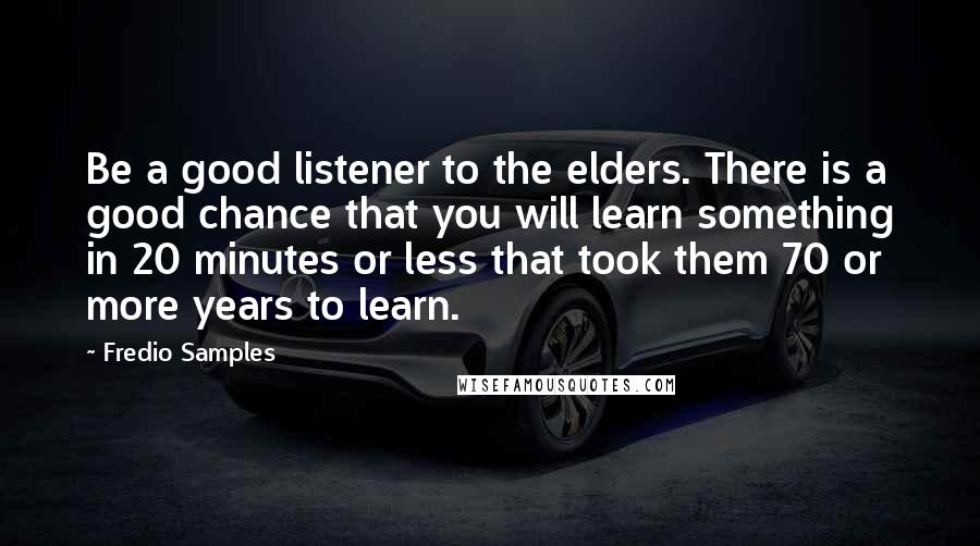 Fredio Samples quotes: Be a good listener to the elders. There is a good chance that you will learn something in 20 minutes or less that took them 70 or more years to
