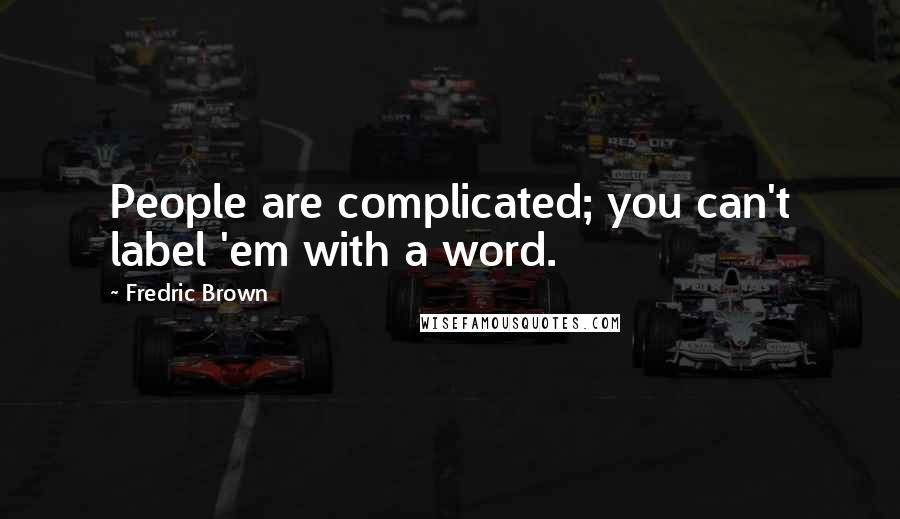 Fredric Brown quotes: People are complicated; you can't label 'em with a word.