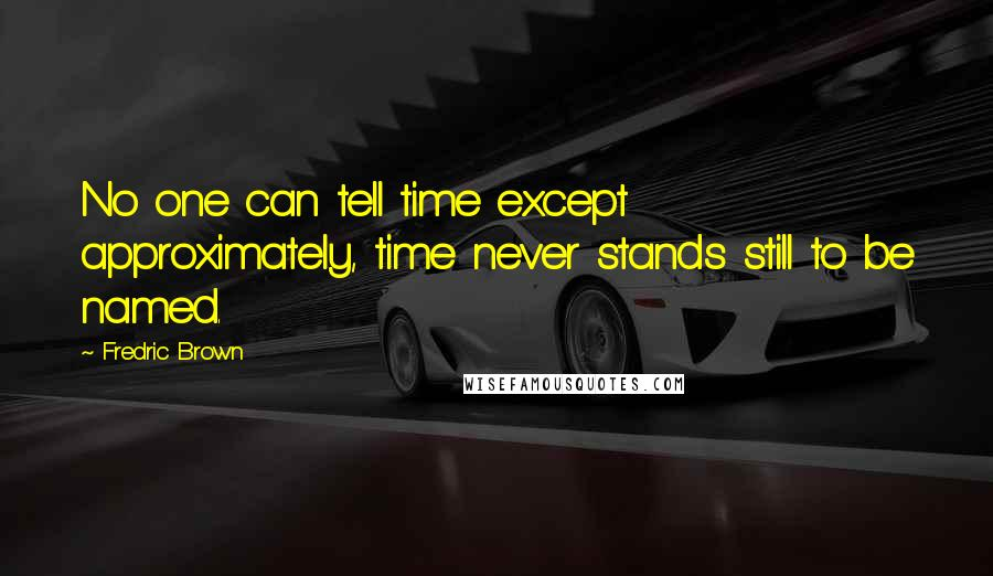 Fredric Brown quotes: No one can tell time except approximately, time never stands still to be named.