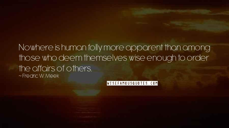 Fredric W. Meek quotes: Nowhere is human folly more apparent than among those who deem themselves wise enough to order the affairs of others.